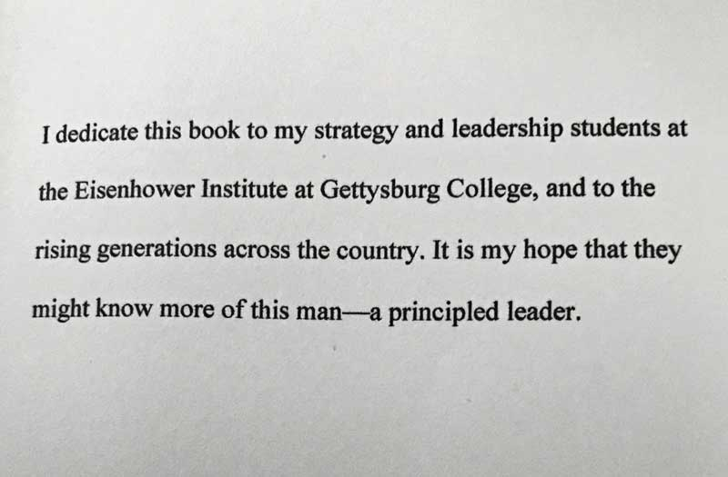 I dedicate this book to my strategy and leadership students at the Eisenhower Institute at Gettysburg College, and to the rising generations across the country. It is my hope that they might know more of this man - a principled leader